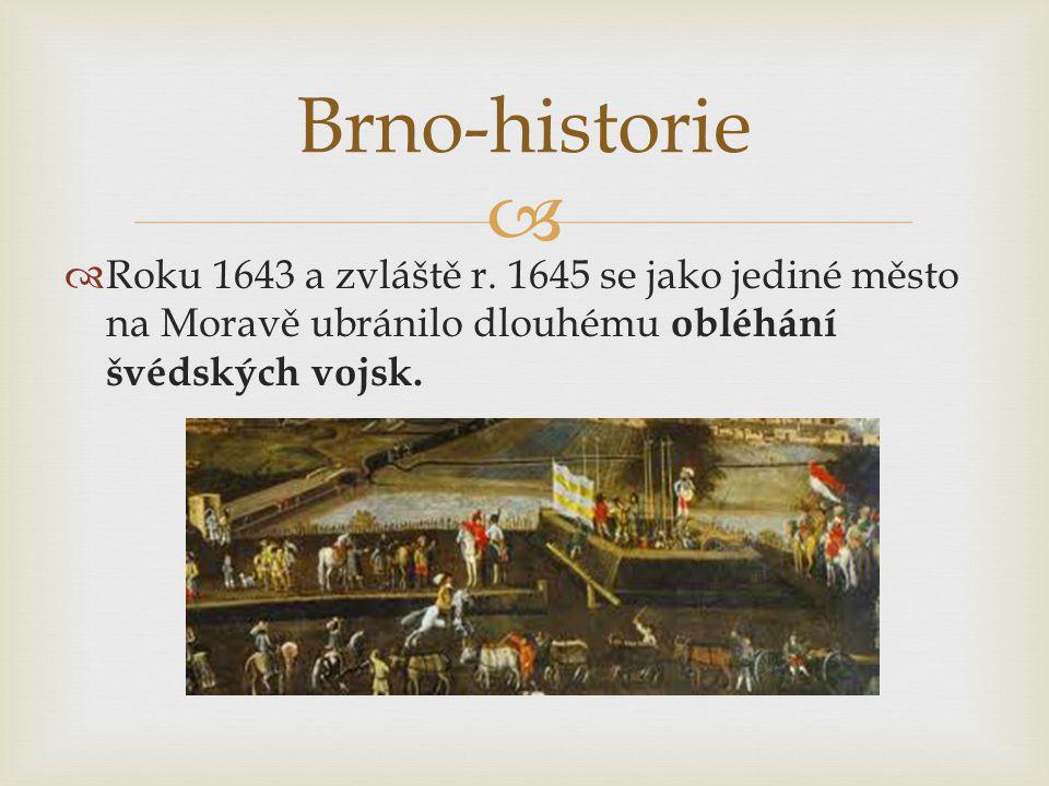   Roku 1643 a zvláště r. 1645 se jako jediné město na Moravě ubránilo dlouhému obléhání švédských vojsk. Brno-historie