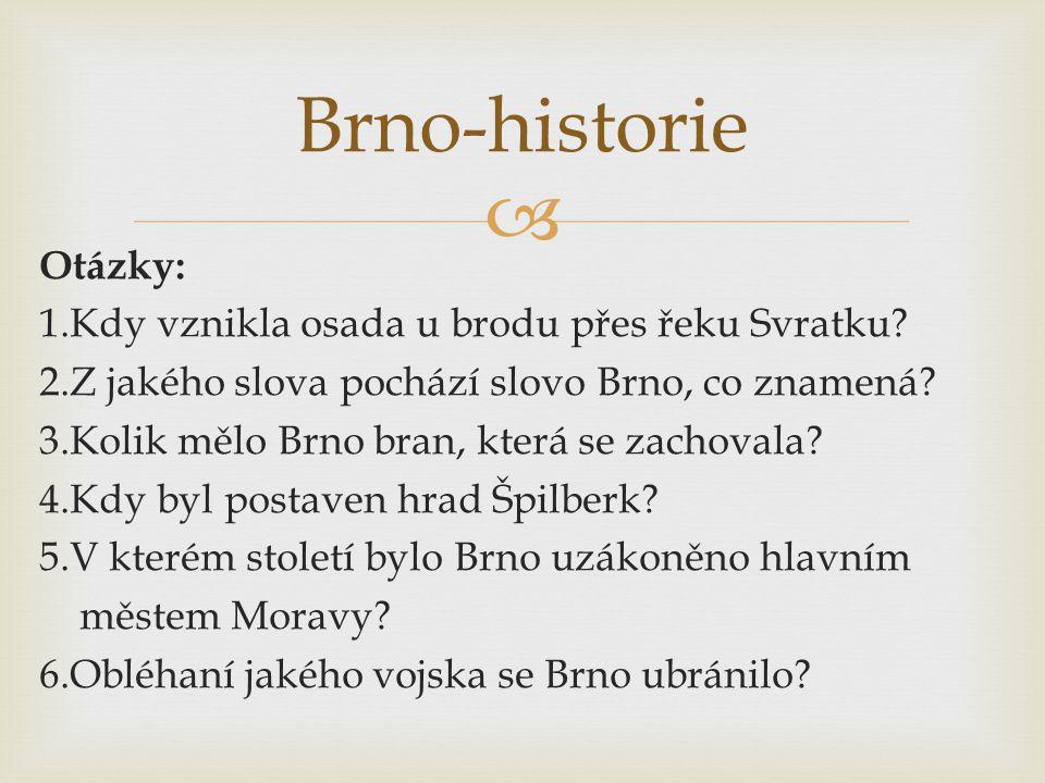  Otázky: 1.Kdy vznikla osada u brodu přes řeku Svratku? 2.Z jakého slova pochází slovo Brno, co znamená? 3.Kolik mělo Brno bran, která se zachovala?