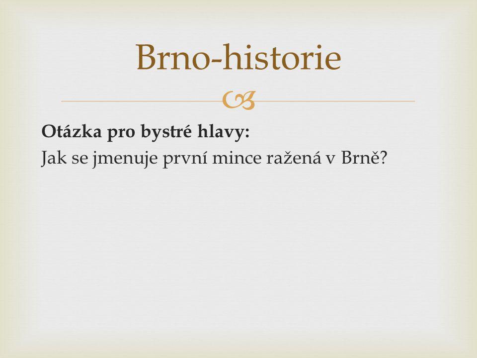  Otázka pro bystré hlavy: Jak se jmenuje první mince ražená v Brně? Brno-historie