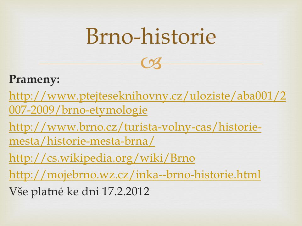  Prameny: http://www.ptejteseknihovny.cz/uloziste/aba001/2 007-2009/brno-etymologie http://www.brno.cz/turista-volny-cas/historie- mesta/historie-mesta-brna/ http://cs.wikipedia.org/wiki/Brno http://mojebrno.wz.cz/inka--brno-historie.html Vše platné ke dni 17.2.2012 Brno-historie