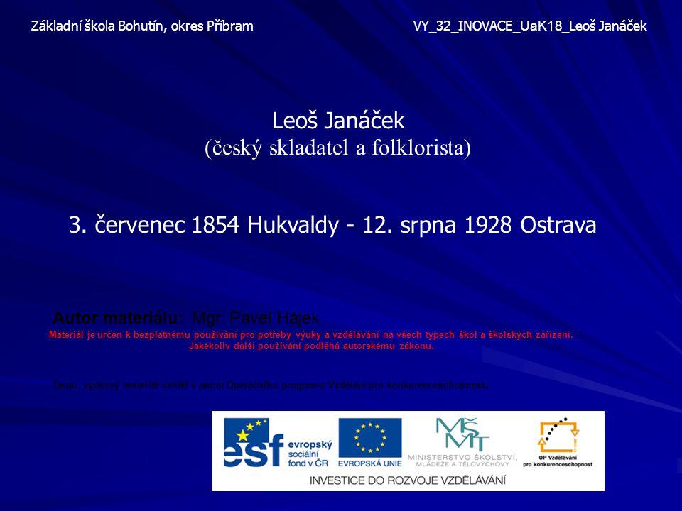 Leoš Janáček (český skladatel a folklorista) 3. červenec 1854 Hukvaldy - 12. srpna 1928 Ostrava Základní škola Bohutín, okres Příbram VY_3 2 _INOVACE_
