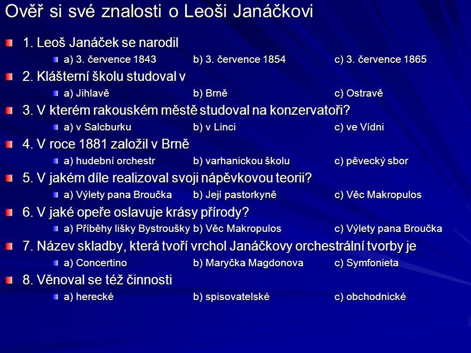 Ověř si své znalosti o Leoši Janáčkovi 1. Leoš Janáček se narodil a) 3. července 1843b) 3. července 1854c) 3. července 1865 2. Klášterní školu studova