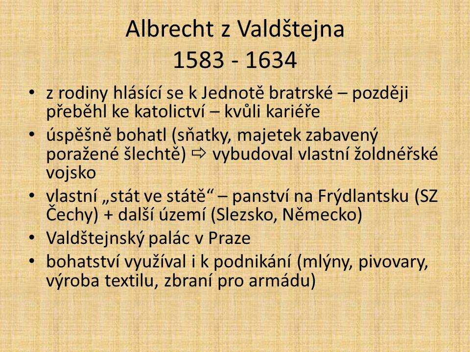 Albrecht z Valdštejna 1583 - 1634 z rodiny hlásící se k Jednotě bratrské – později přeběhl ke katolictví – kvůli kariéře úspěšně bohatl (sňatky, majet