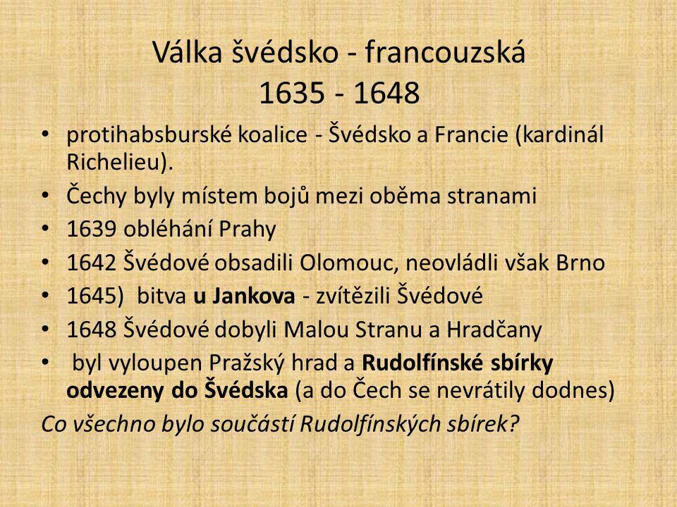 Válka švédsko - francouzská 1635 - 1648 protihabsburské koalice - Švédsko a Francie (kardinál Richelieu). Čechy byly místem bojů mezi oběma stranami 1