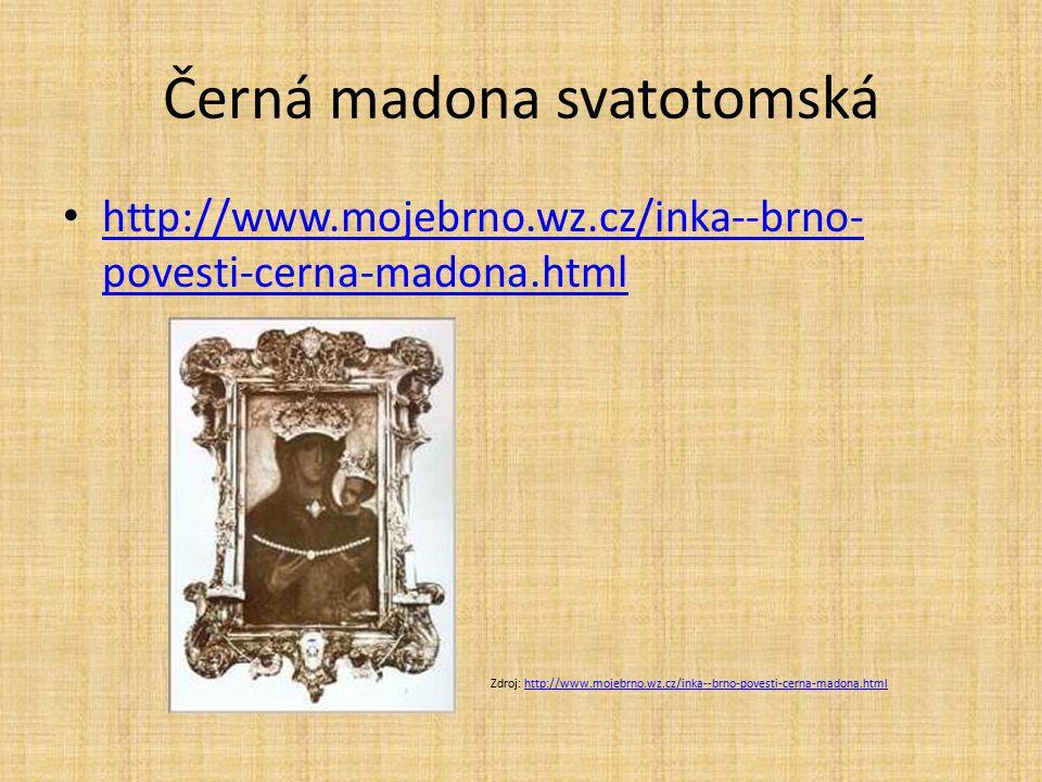 Černá madona svatotomská http://www.mojebrno.wz.cz/inka--brno- povesti-cerna-madona.html http://www.mojebrno.wz.cz/inka--brno- povesti-cerna-madona.ht