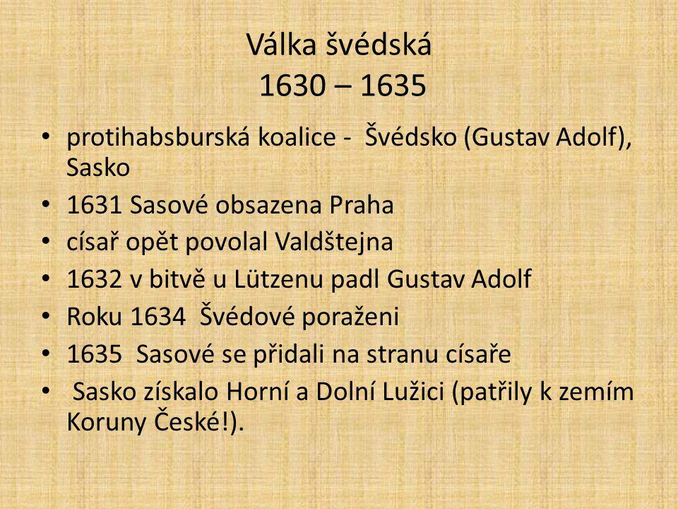 Válka švédská 1630 – 1635 protihabsburská koalice - Švédsko (Gustav Adolf), Sasko 1631 Sasové obsazena Praha císař opět povolal Valdštejna 1632 v bitv