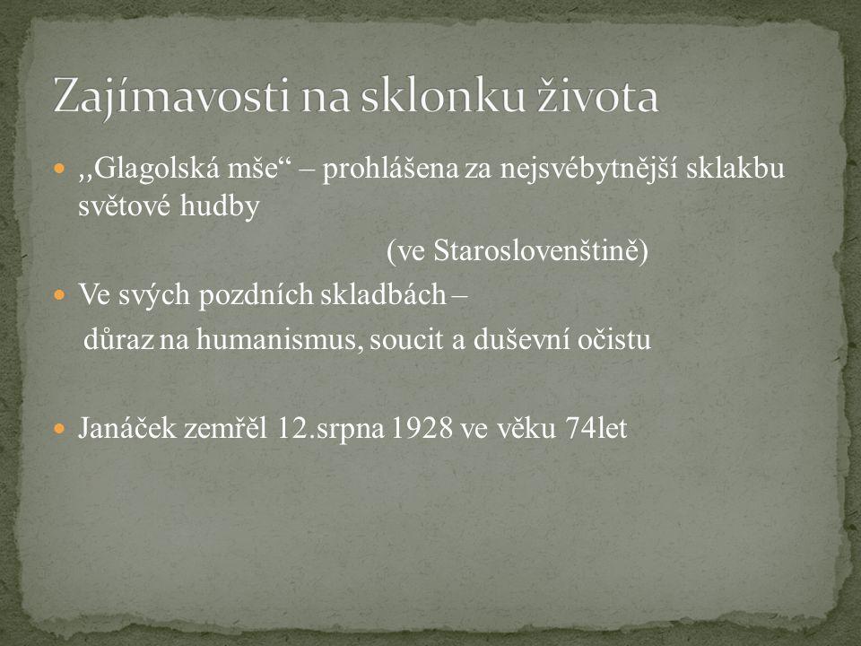 """,, Glagolská mše"""" – prohlášena za nejsvébytnější sklakbu světové hudby (ve Staroslovenštině) Ve svých pozdních skladbách – důraz na humanismus, soucit"""