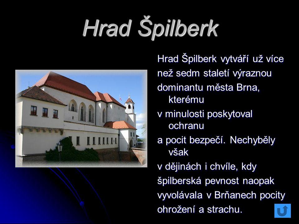 Hrad Špilberk Hrad Špilberk vytváří už více než sedm staletí výraznou dominantu města Brna, kterému v minulosti poskytoval ochranu a pocit bezpečí. Ne