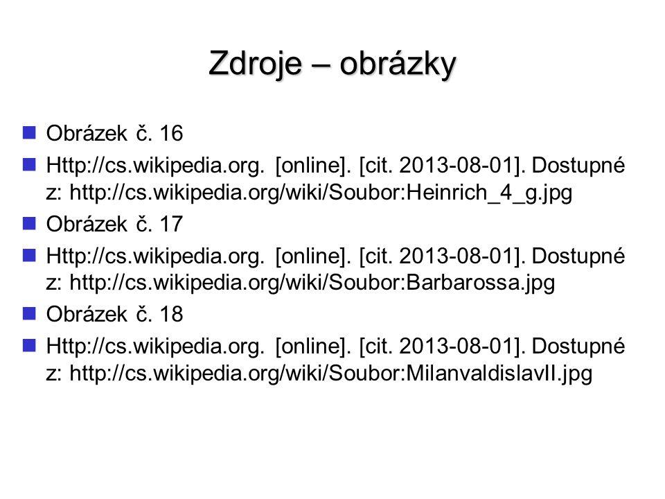 Zdroje – obrázky Obrázek č. 16 Http://cs.wikipedia.org. [online]. [cit. 2013-08-01]. Dostupné z: http://cs.wikipedia.org/wiki/Soubor:Heinrich_4_g.jpg