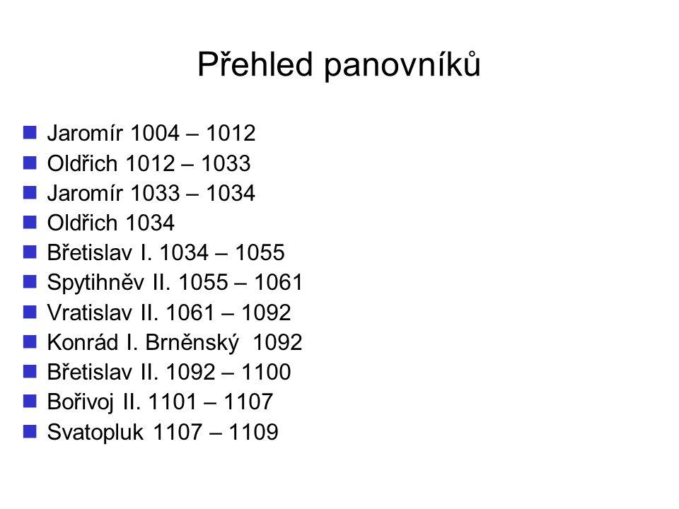 Přehled panovníků Jaromír 1004 – 1012 Oldřich 1012 – 1033 Jaromír 1033 – 1034 Oldřich 1034 Břetislav I. 1034 – 1055 Spytihněv II. 1055 – 1061 Vratisla