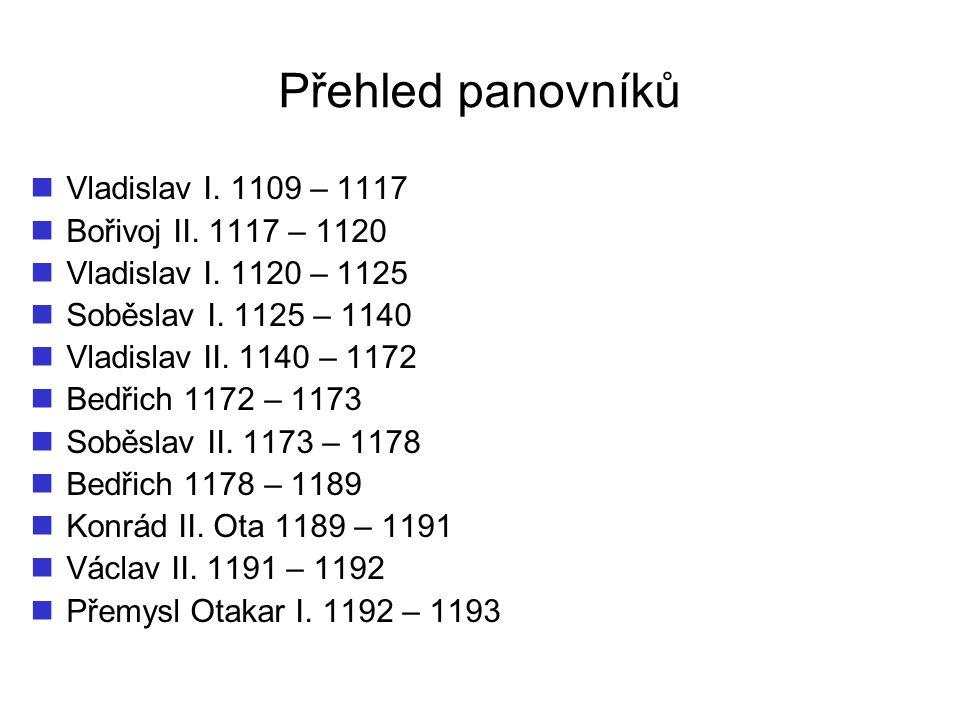 Přehled panovníků Vladislav I. 1109 – 1117 Bořivoj II. 1117 – 1120 Vladislav I. 1120 – 1125 Soběslav I. 1125 – 1140 Vladislav II. 1140 – 1172 Bedřich