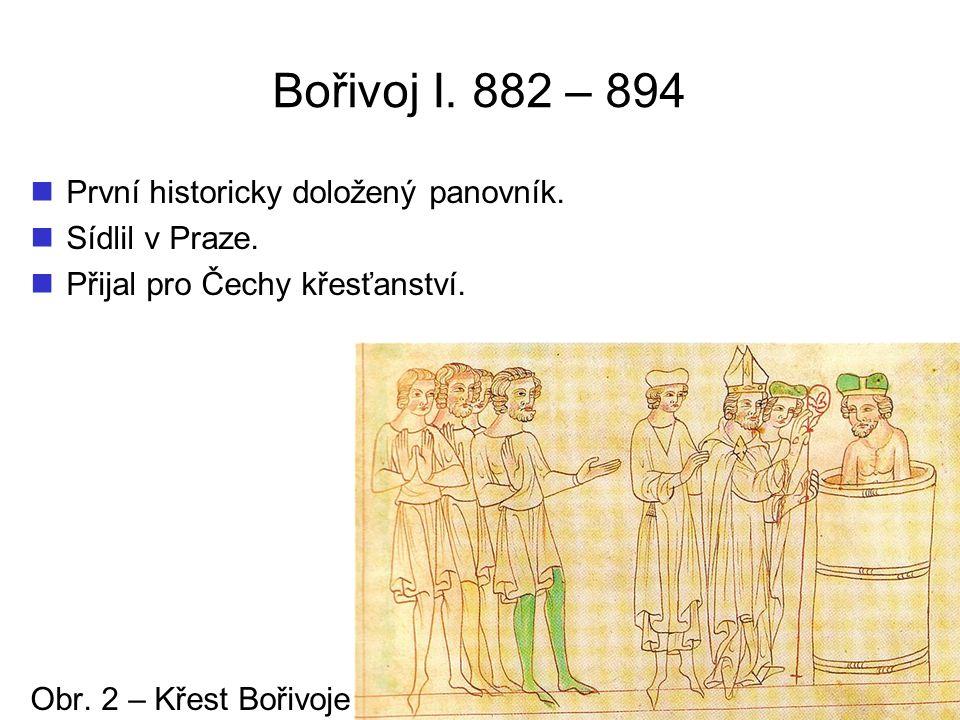 Bořivoj I. 882 – 894 První historicky doložený panovník. Sídlil v Praze. Přijal pro Čechy křesťanství. Obr. 2 – Křest Bořivoje