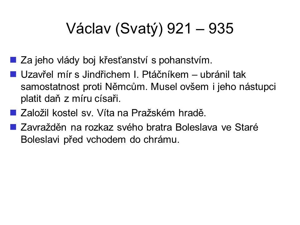Václav (Svatý) 921 – 935 Za jeho vlády boj křesťanství s pohanstvím. Uzavřel mír s Jindřichem I. Ptáčníkem – ubránil tak samostatnost proti Němcům. Mu