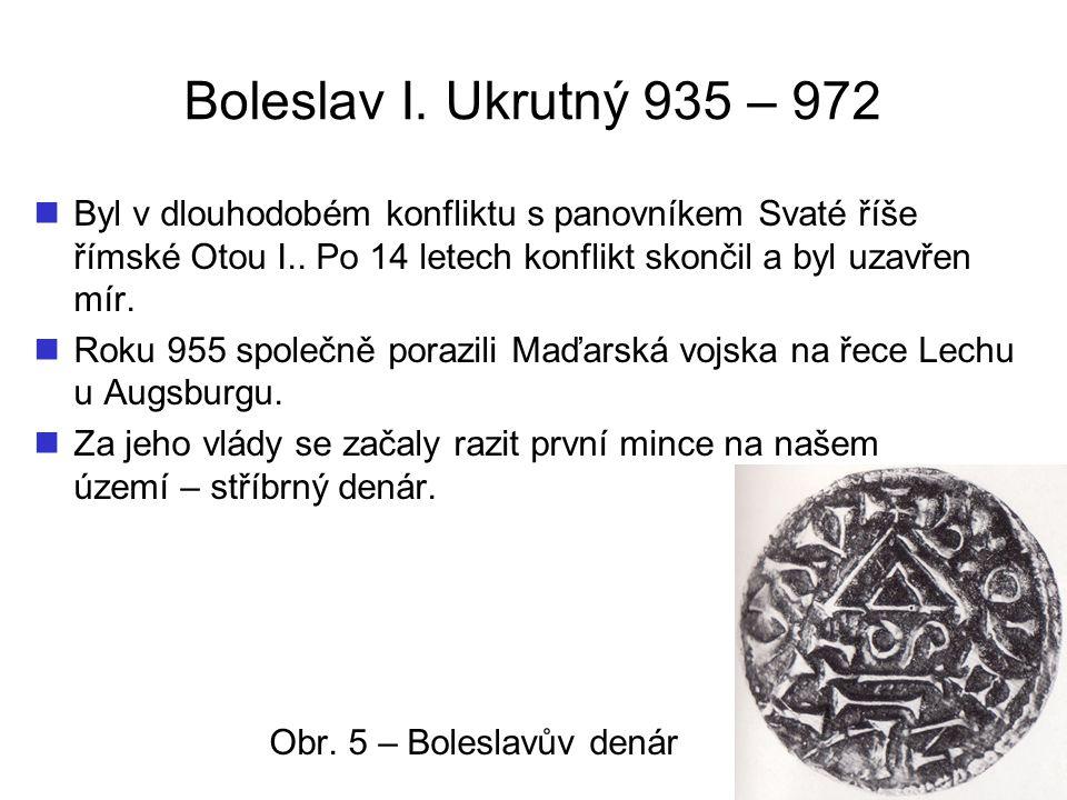 Boleslav I. Ukrutný 935 – 972 Byl v dlouhodobém konfliktu s panovníkem Svaté říše římské Otou I.. Po 14 letech konflikt skončil a byl uzavřen mír. Rok