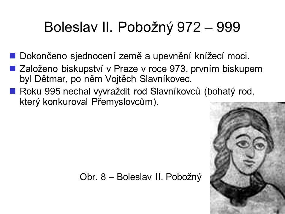 Boleslav II. Pobožný 972 – 999 Dokončeno sjednocení země a upevnění knížecí moci. Založeno biskupství v Praze v roce 973, prvním biskupem byl Dětmar,