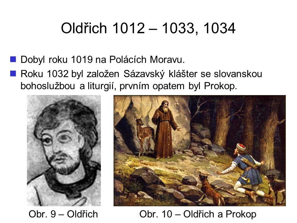 Oldřich 1012 – 1033, 1034 Dobyl roku 1019 na Polácích Moravu. Roku 1032 byl založen Sázavský klášter se slovanskou bohoslužbou a liturgií, prvním opat