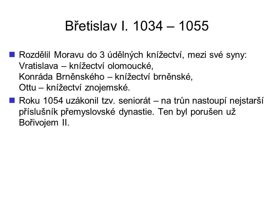 Břetislav I. 1034 – 1055 Rozdělil Moravu do 3 údělných knížectví, mezi své syny: Vratislava – knížectví olomoucké, Konráda Brněnského – knížectví brně