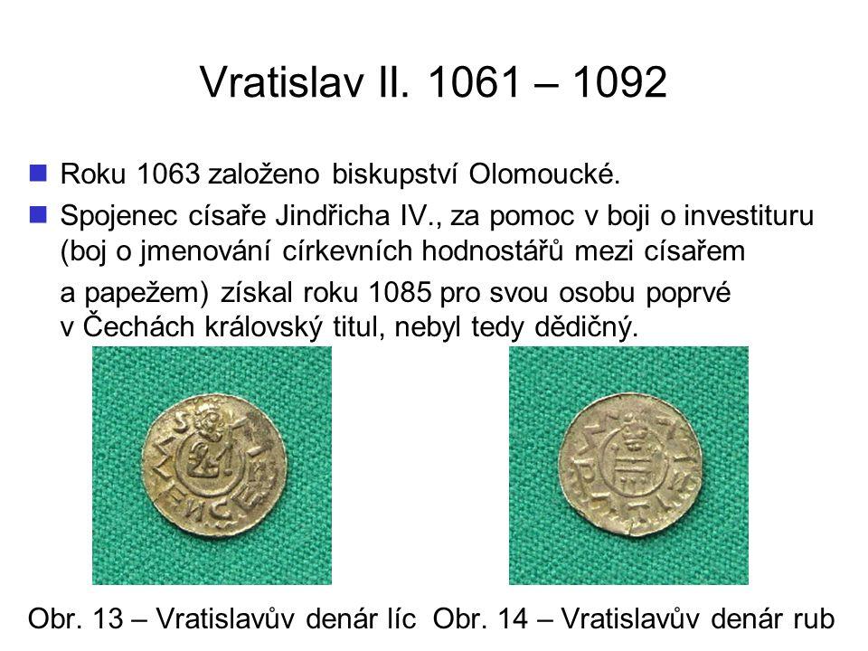 Vratislav II. 1061 – 1092 Roku 1063 založeno biskupství Olomoucké. Spojenec císaře Jindřicha IV., za pomoc v boji o investituru (boj o jmenování círke