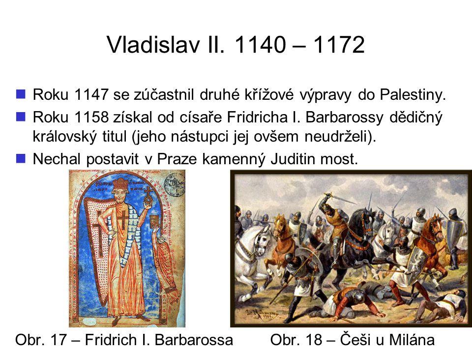 Vladislav II. 1140 – 1172 Roku 1147 se zúčastnil druhé křížové výpravy do Palestiny. Roku 1158 získal od císaře Fridricha I. Barbarossy dědičný králov
