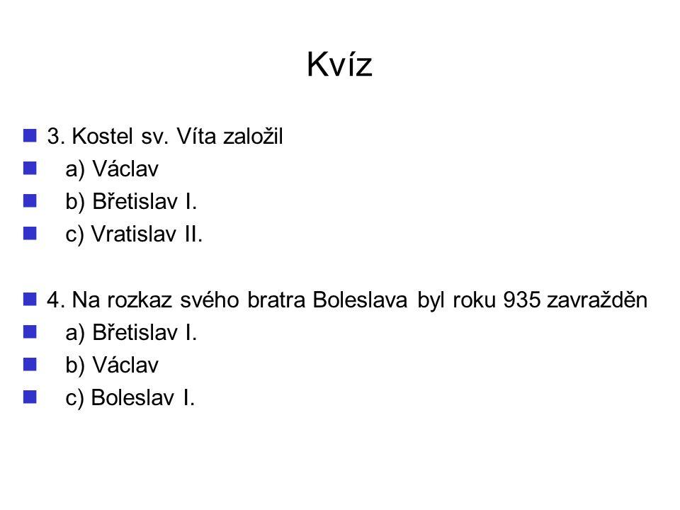 Kvíz 3. Kostel sv. Víta založil a) Václav b) Břetislav I. c) Vratislav II. 4. Na rozkaz svého bratra Boleslava byl roku 935 zavražděn a) Břetislav I.