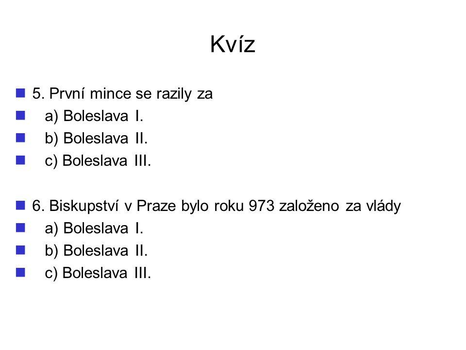 Kvíz 5. První mince se razily za a) Boleslava I. b) Boleslava II. c) Boleslava III. 6. Biskupství v Praze bylo roku 973 založeno za vlády a) Boleslava