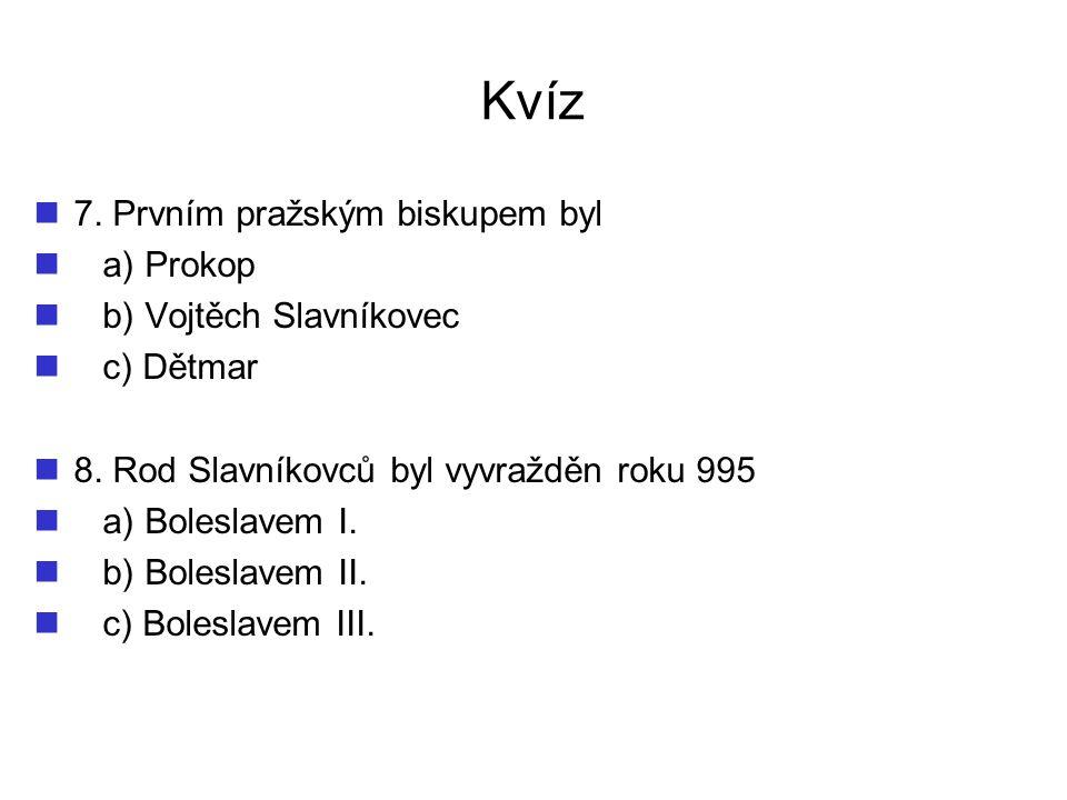 Kvíz 7. Prvním pražským biskupem byl a) Prokop b) Vojtěch Slavníkovec c) Dětmar 8. Rod Slavníkovců byl vyvražděn roku 995 a) Boleslavem I. b) Boleslav