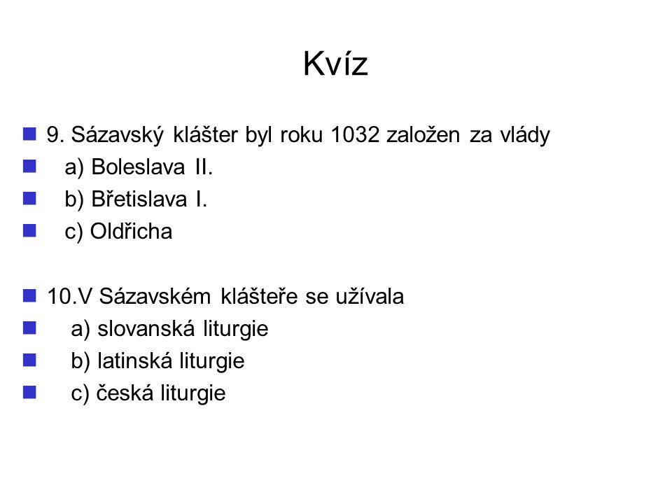 Kvíz 9. Sázavský klášter byl roku 1032 založen za vlády a) Boleslava II. b) Břetislava I. c) Oldřicha 10.V Sázavském klášteře se užívala a) slovanská
