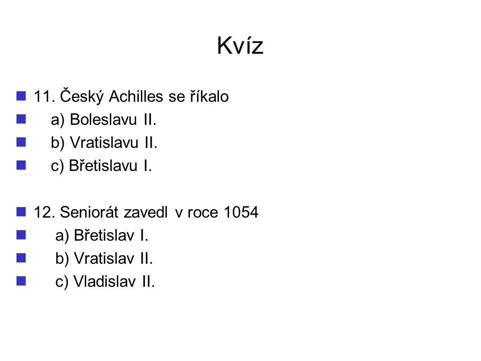 Kvíz 11. Český Achilles se říkalo a) Boleslavu II. b) Vratislavu II. c) Břetislavu I. 12. Seniorát zavedl v roce 1054 a) Břetislav I. b) Vratislav II.