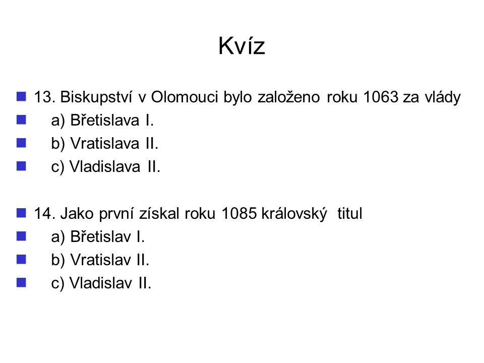 Kvíz 13. Biskupství v Olomouci bylo založeno roku 1063 za vlády a) Břetislava I. b) Vratislava II. c) Vladislava II. 14. Jako první získal roku 1085 k