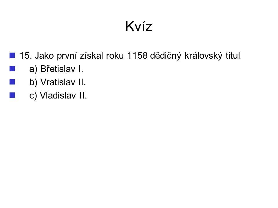 Kvíz 15. Jako první získal roku 1158 dědičný královský titul a) Břetislav I. b) Vratislav II. c) Vladislav II.