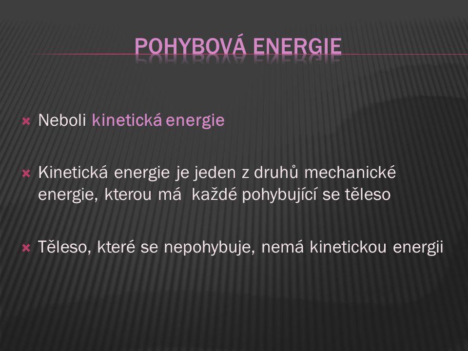  Neboli kinetická energie  Kinetická energie je jeden z druhů mechanické energie, kterou má každé pohybující se těleso  Těleso, které se nepohybuje