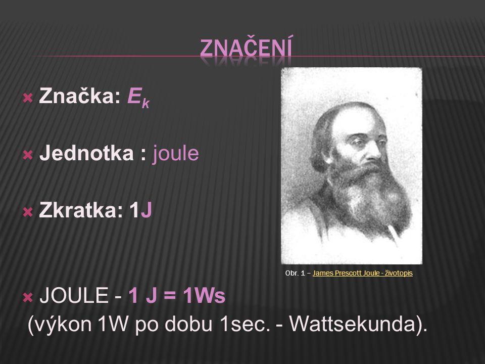  Značka: E k  Jednotka : joule  Zkratka: 1J  JOULE - 1 J = 1Ws (výkon 1W po dobu 1sec.
