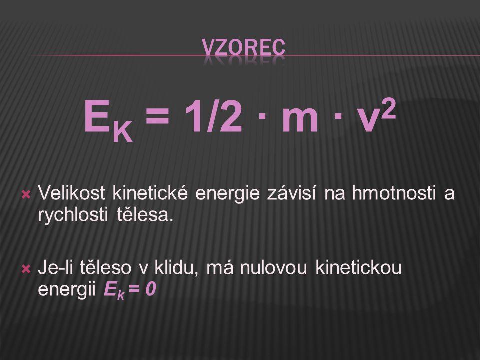  Velikost kinetické energie závisí na hmotnosti a rychlosti tělesa.  Je-li těleso v klidu, má nulovou kinetickou energii E k = 0 E K = 1/2 · m · v 2
