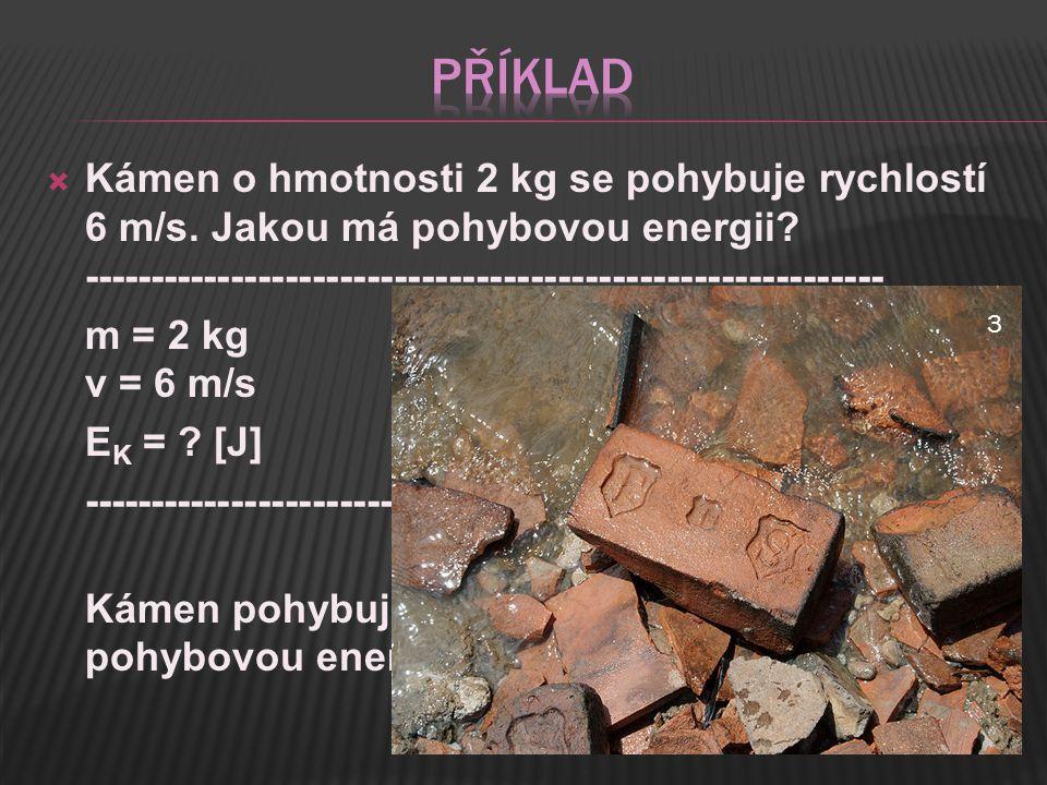  Kámen o hmotnosti 2 kg se pohybuje rychlostí 6 m/s. Jakou má pohybovou energii? ----------------------------------------------------------- m = 2 kg