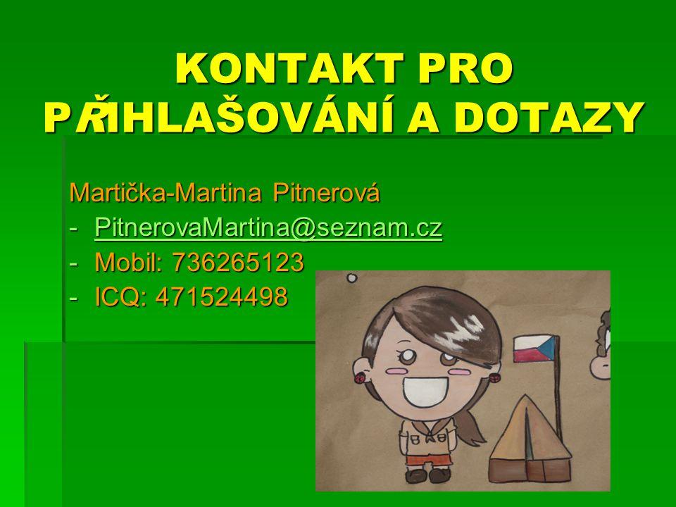 KONTAKT PRO PŘIHLAŠOVÁNÍ A DOTAZY Martička-Martina Pitnerová -PitnerovaMartina@seznam.cz PitnerovaMartina@seznam.cz -Mobil: 736265123 -ICQ: 471524498
