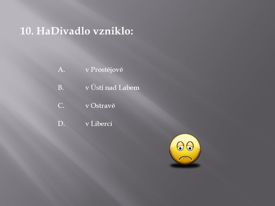 10. HaDivadlo vzniklo: D.v Liberci C.v Ostravě B.v Ústí nad Labem A.v Prostějově
