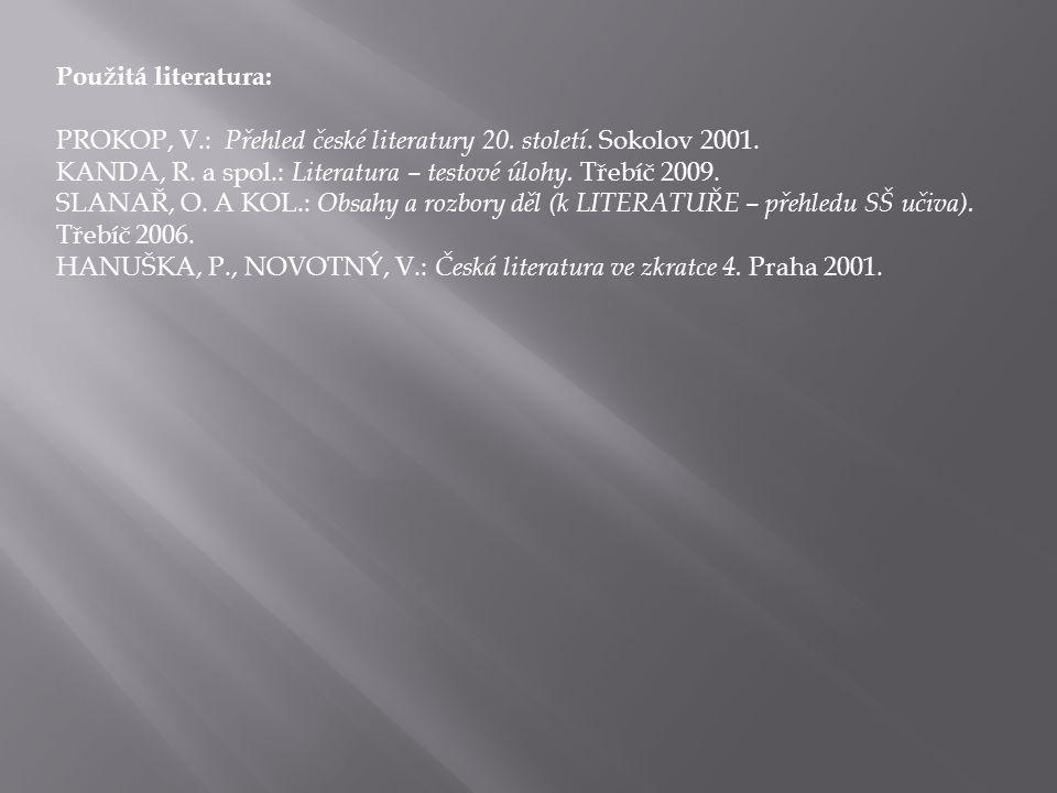 Použitá literatura: PROKOP, V.: Přehled české literatury 20. století. Sokolov 2001. KANDA, R. a spol.: Literatura – testové úlohy. Třebíč 2009. SLANAŘ