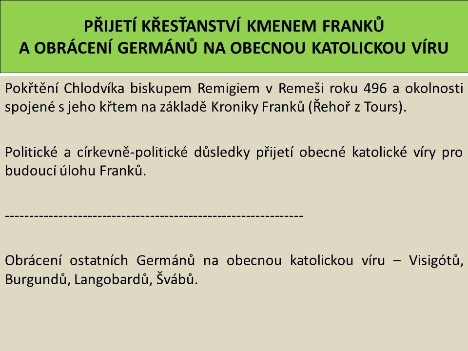 PŘIJETÍ KŘESŤANSTVÍ KMENEM FRANKŮ A OBRÁCENÍ GERMÁNŮ NA OBECNOU KATOLICKOU VÍRU Pokřtění Chlodvíka biskupem Remigiem v Remeši roku 496 a okolnosti spojené s jeho křtem na základě Kroniky Franků (Řehoř z Tours).
