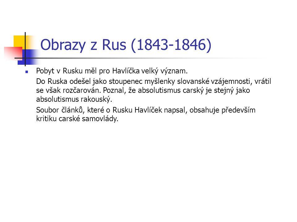 Obrazy z Rus (1843-1846) Pobyt v Rusku měl pro Havlíčka velký význam. Do Ruska odešel jako stoupenec myšlenky slovanské vzájemnosti, vrátil se však ro
