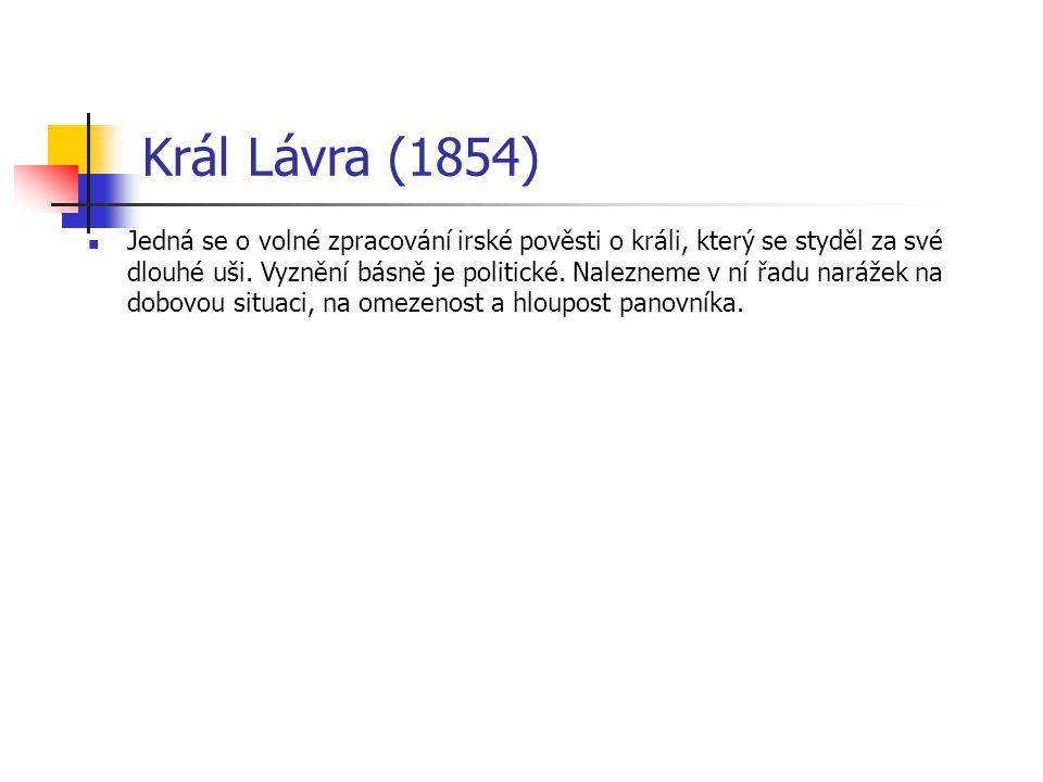 Král Lávra (1854) Jedná se o volné zpracování irské pověsti o králi, který se styděl za své dlouhé uši. Vyznění básně je politické. Nalezneme v ní řad