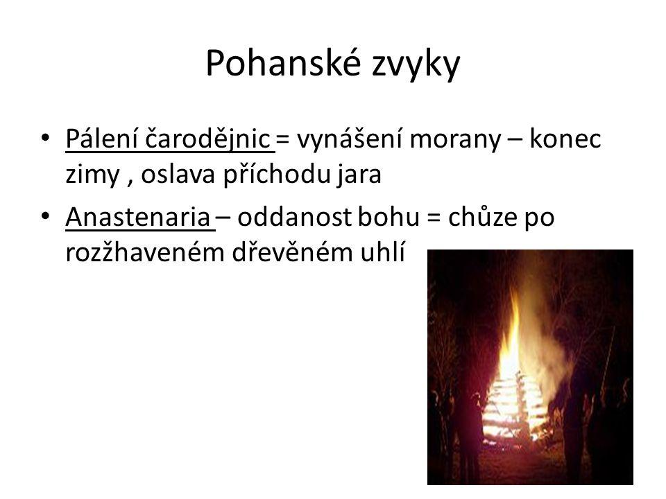 Pohanské zvyky Pálení čarodějnic = vynášení morany – konec zimy, oslava příchodu jara Anastenaria – oddanost bohu = chůze po rozžhaveném dřevěném uhlí