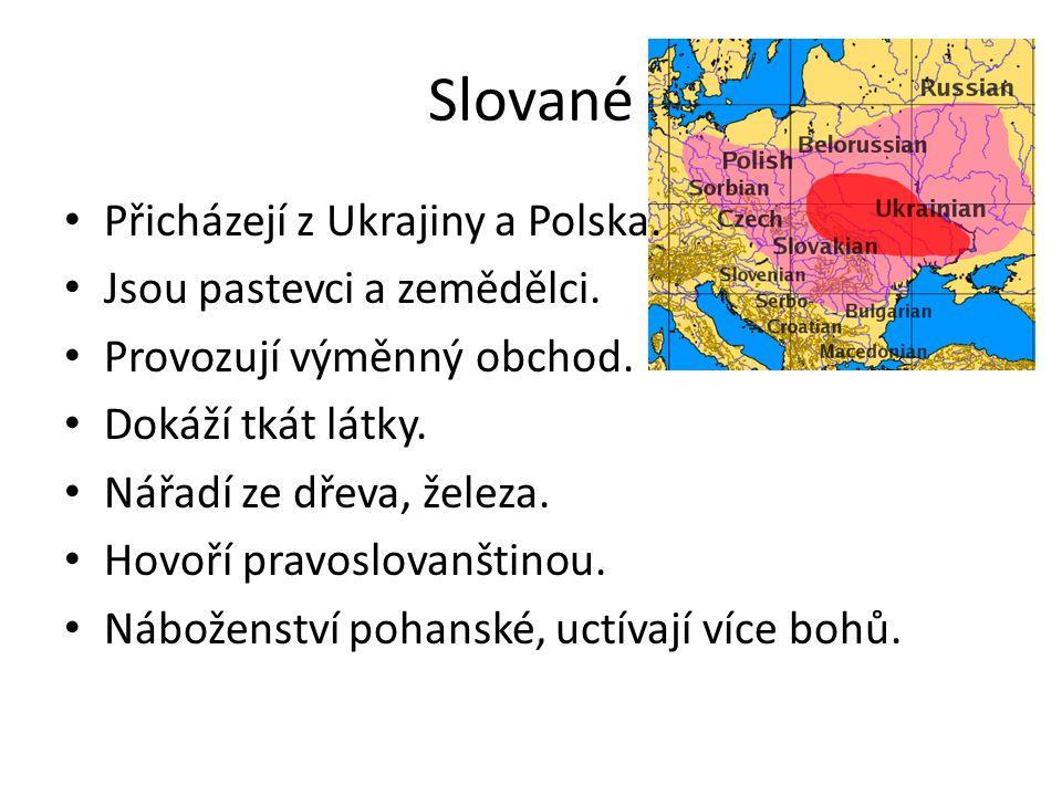 Slované Přicházejí z Ukrajiny a Polska. Jsou pastevci a zemědělci. Provozují výměnný obchod. Dokáží tkát látky. Nářadí ze dřeva, železa. Hovoří pravos