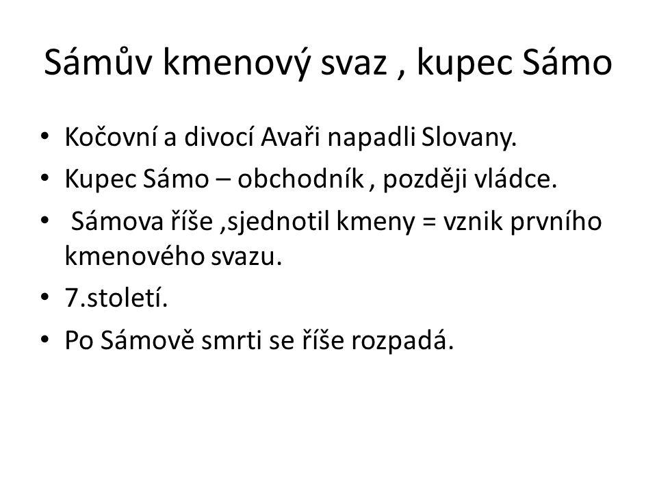 Sámův kmenový svaz, kupec Sámo Kočovní a divocí Avaři napadli Slovany. Kupec Sámo – obchodník, později vládce. Sámova říše,sjednotil kmeny = vznik prv