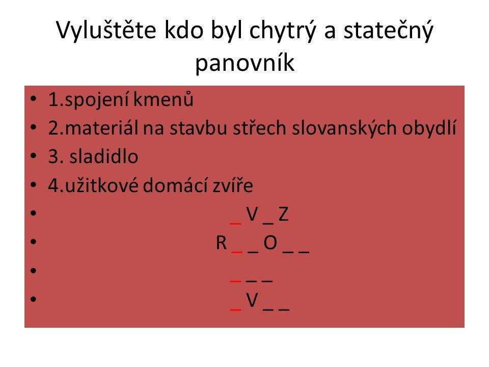 Vyluštěte kdo byl chytrý a statečný panovník 1.spojení kmenů 2.materiál na stavbu střech slovanských obydlí 3. sladidlo 4.užitkové domácí zvíře _ V _