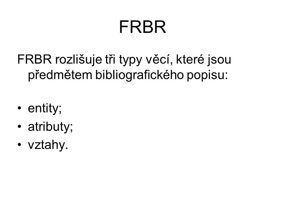 FRBR FRBR rozlišuje tři typy věcí, které jsou předmětem bibliografického popisu: entity; atributy; vztahy.