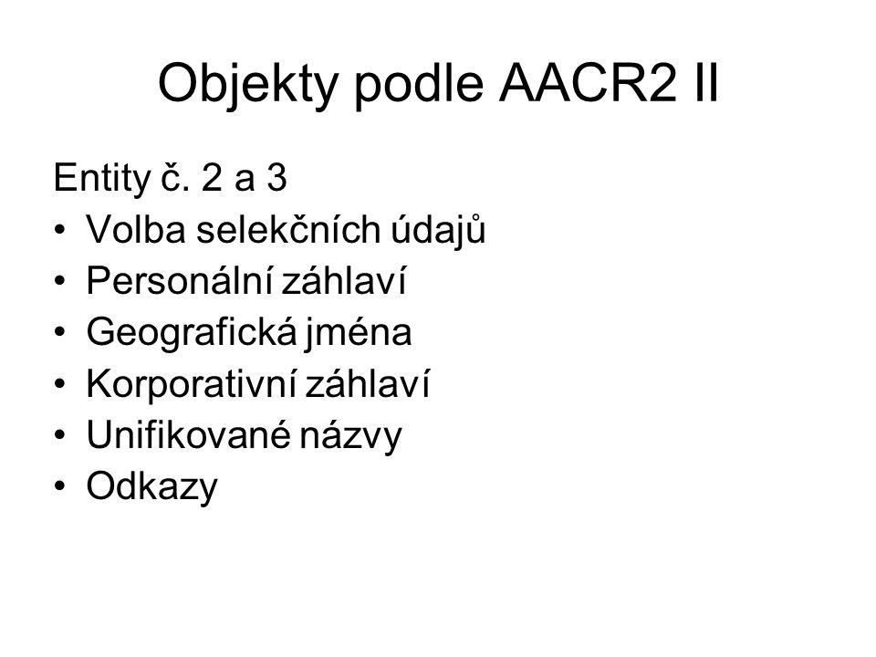 Objekty podle AACR2 II Entity č. 2 a 3 Volba selekčních údajů Personální záhlaví Geografická jména Korporativní záhlaví Unifikované názvy Odkazy