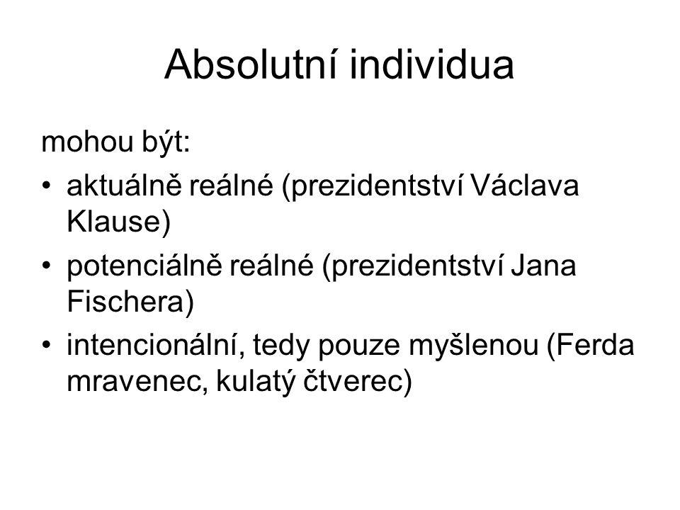 Absolutní individua mohou být: aktuálně reálné (prezidentství Václava Klause) potenciálně reálné (prezidentství Jana Fischera) intencionální, tedy pouze myšlenou (Ferda mravenec, kulatý čtverec)