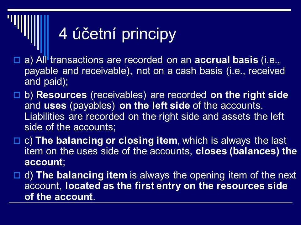 4 účetní principy  a) All transactions are recorded on an accrual basis (i.e., payable and receivable), not on a cash basis (i.e., received and paid);  b) Resources (receivables) are recorded on the right side and uses (payables) on the left side of the accounts.