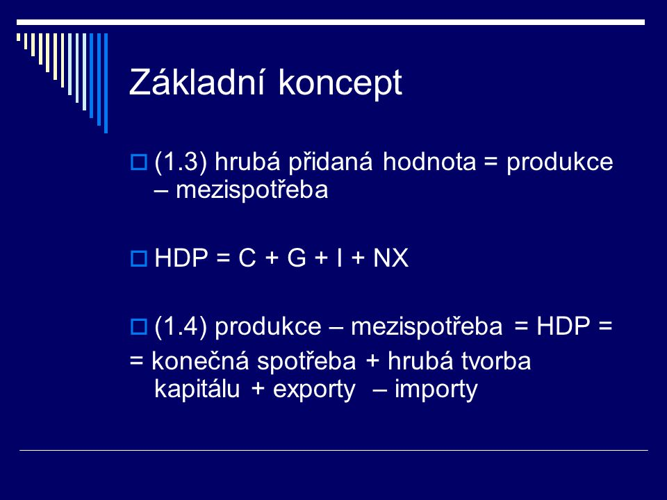 Základní koncept  (1.3) hrubá přidaná hodnota = produkce – mezispotřeba  HDP = C + G + I + NX  (1.4) produkce – mezispotřeba = HDP = = konečná spotřeba + hrubá tvorba kapitálu + exporty – importy