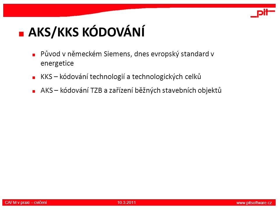 www.pitsoftware.cz CAFM v praxi – cvičení 10.3.2011 AKS/KKS KÓDOVÁNÍ Původ v německém Siemens, dnes evropský standard v energetice KKS – kódování tech